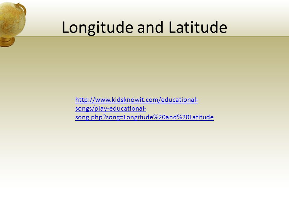 Longitude and Latitude http://www.kidsknowit.com/educational- songs/play-educational- song.php?song=Longitude%20and%20Latitude