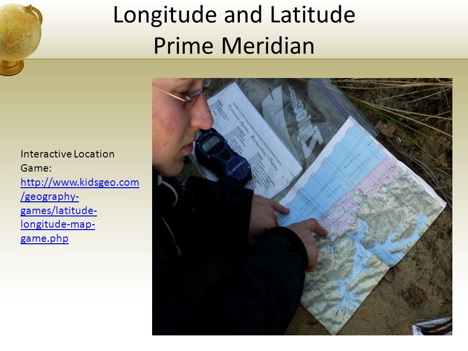 Longitude and Latitude Prime Meridian Interactive Location Game: http://www.kidsgeo.com /geography- games/latitude- longitude-map- game.php http://www