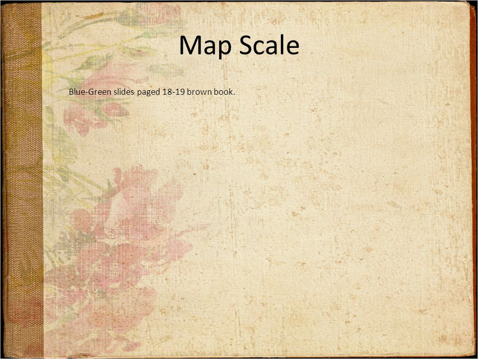 Map Scale Blue-Green slides paged 18-19 brown book.