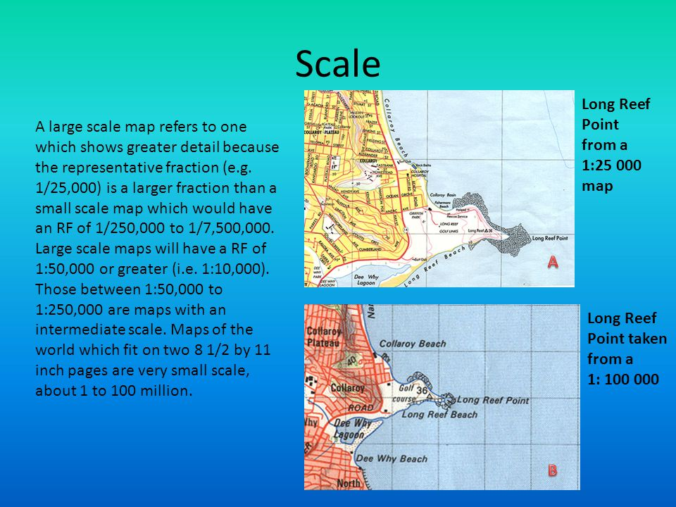 Scale A large scale map refers to one which shows greater detail because the representative fraction (e.g. 1/25,000) is a larger fraction than a small