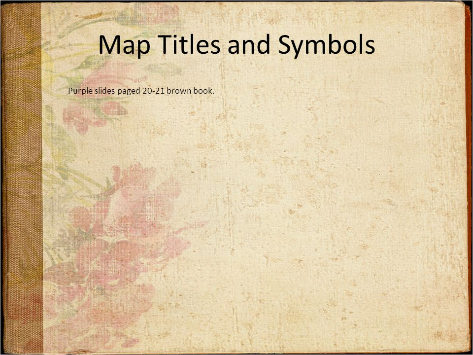 Map Titles and Symbols Purple slides paged 20-21 brown book.