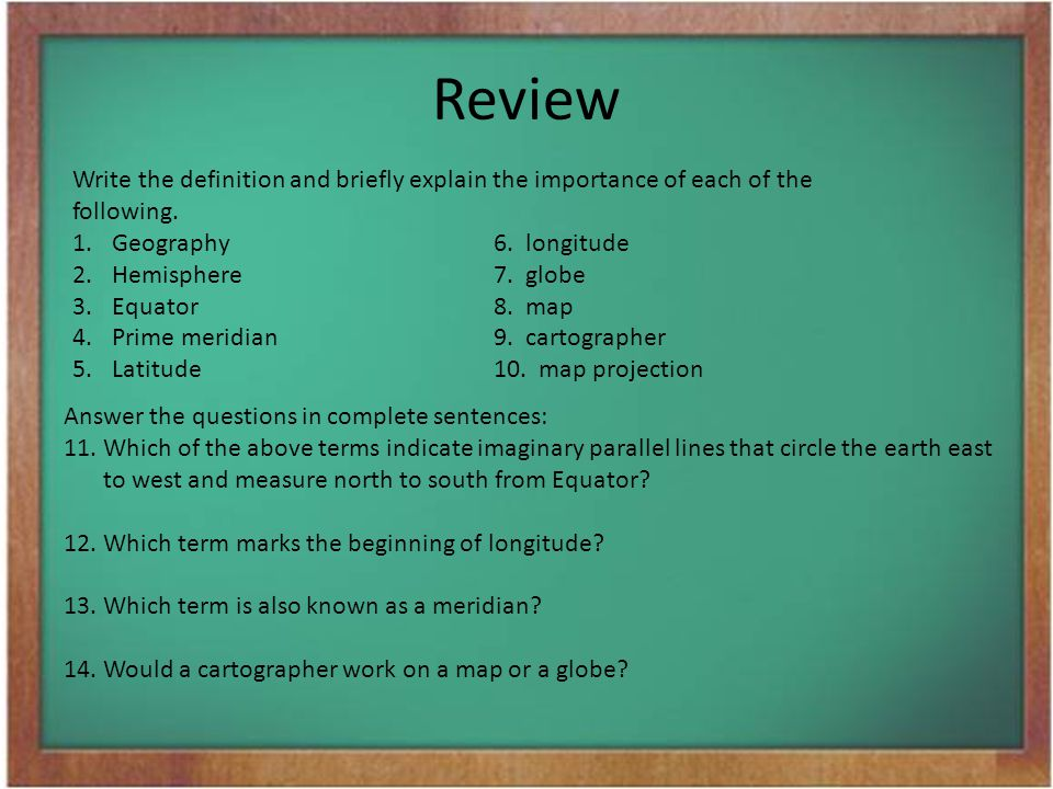 Review Write the definition and briefly explain the importance of each of the following. 1.Geography6. longitude 2.Hemisphere7. globe 3.Equator8. map