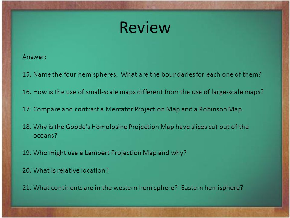 Review Answer: 15. Name the four hemispheres. What are the boundaries for each one of them? 16.How is the use of small-scale maps different from the u