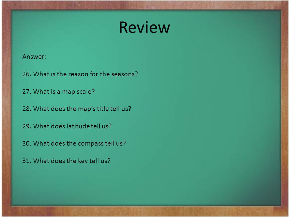 Review Answer: 26.What is the reason for the seasons? 27.What is a map scale? 28.What does the map's title tell us? 29.What does latitude tell us? 30.