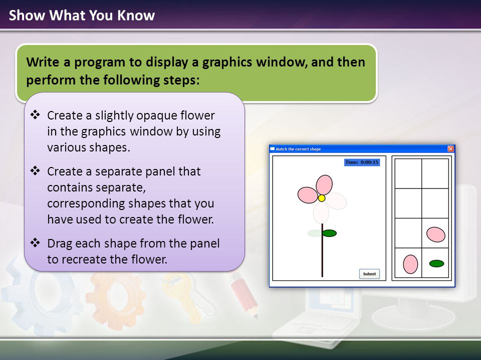 Show What You Know Write a program to display a graphics window, and then perform the following steps:  Create a slightly opaque flower in the graphi
