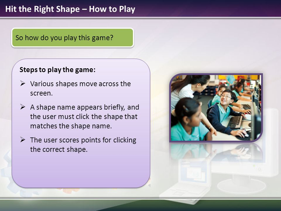 Hit the Right Shape – How to Play Steps to play the game:  Various shapes move across the screen.  A shape name appears briefly, and the user must c