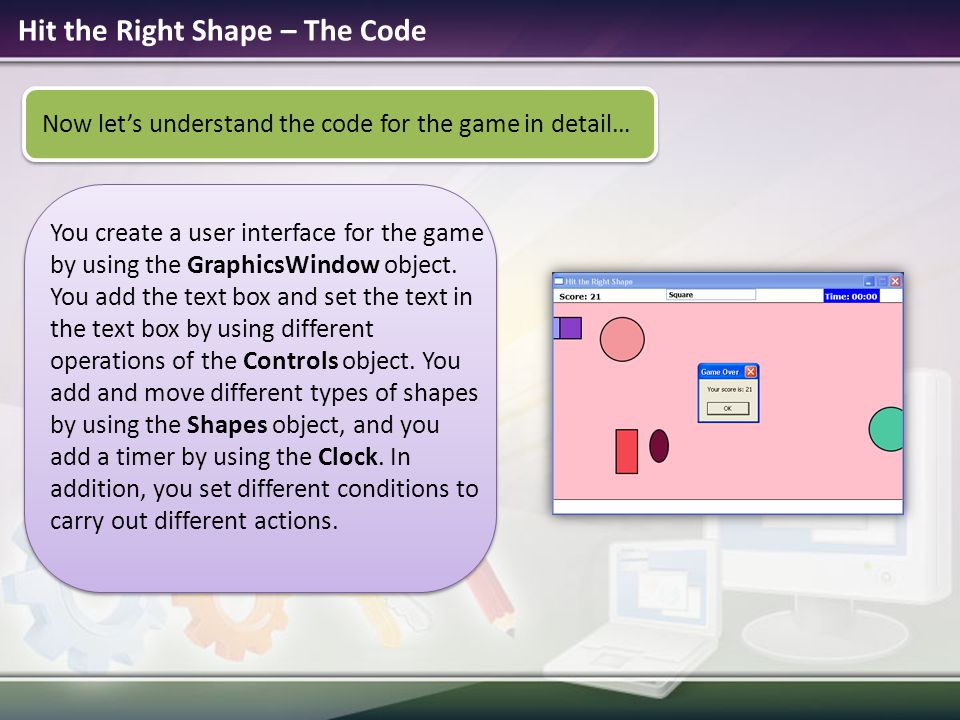 Hit the Right Shape – The Code Now let's understand the code for the game in detail… You create a user interface for the game by using the GraphicsWin