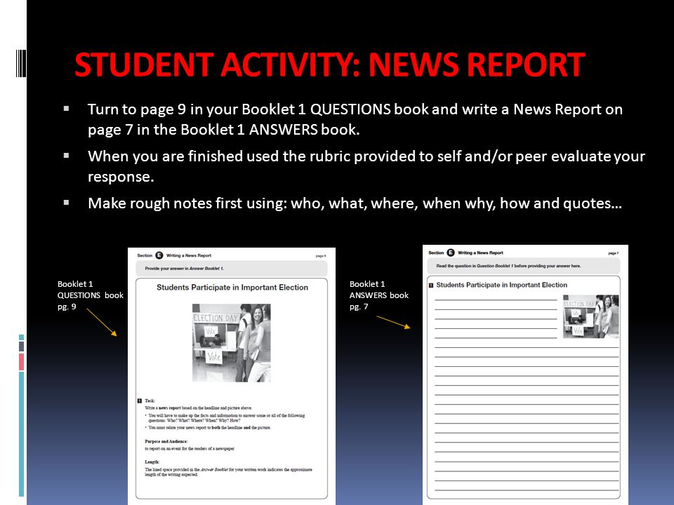 STUDENT ACTIVITY: NEWS REPORT  Turn to page 9 in your Booklet 1 QUESTIONS book and write a News Report on page 7 in the Booklet 1 ANSWERS book.  Whe
