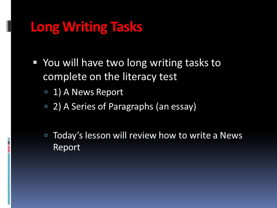 Long Writing Tasks  You will have two long writing tasks to complete on the literacy test  1) A News Report  2) A Series of Paragraphs (an essay)  Today's lesson will review how to write a News Report