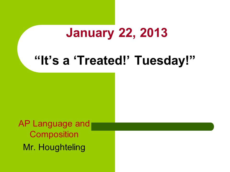 January 22, 2013 It's a 'Treated!' Tuesday! AP Language and Composition Mr. Houghteling