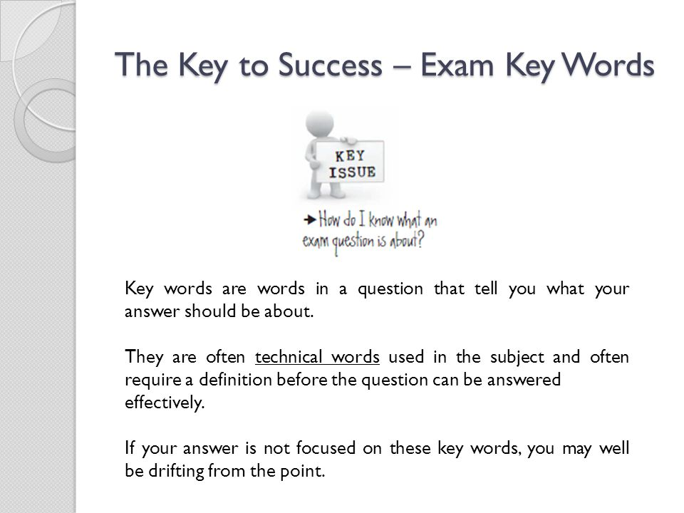 The Key to Success – Exam Key Words Key words are words in a question that tell you what your answer should be about.
