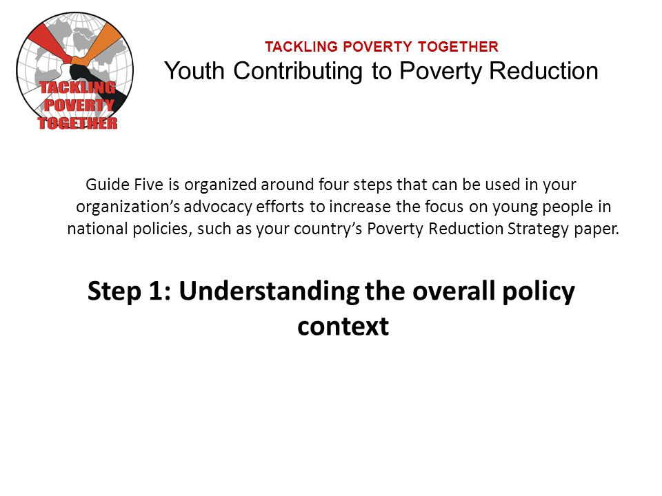 TACKLING POVERTY TOGETHER Youth Contributing to Poverty Reduction Guide Five is organized around four steps that can be used in your organization's advocacy efforts to increase the focus on young people in national policies, such as your country's Poverty Reduction Strategy paper.
