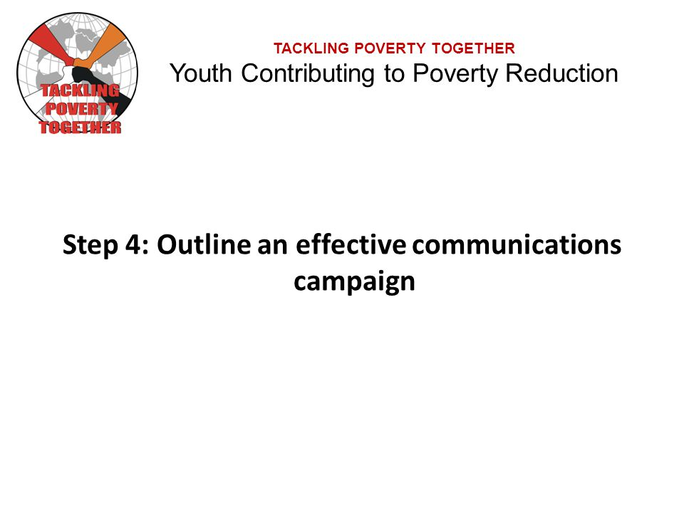 TACKLING POVERTY TOGETHER Youth Contributing to Poverty Reduction Step 4: Outline an effective communications campaign