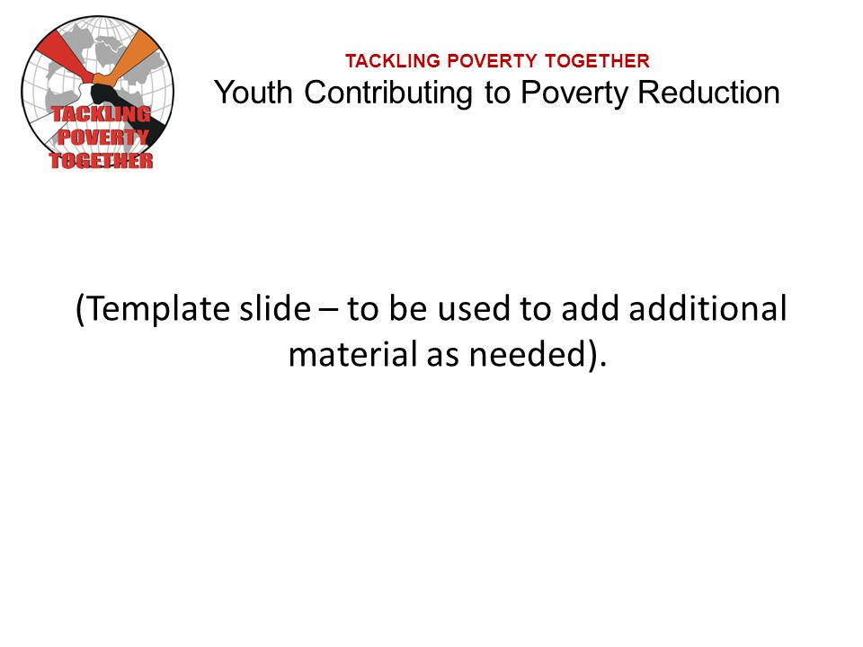 TACKLING POVERTY TOGETHER Youth Contributing to Poverty Reduction (Template slide – to be used to add additional material as needed).