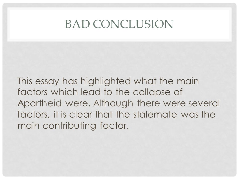 BAD CONCLUSION This essay has highlighted what the main factors which lead to the collapse of Apartheid were.