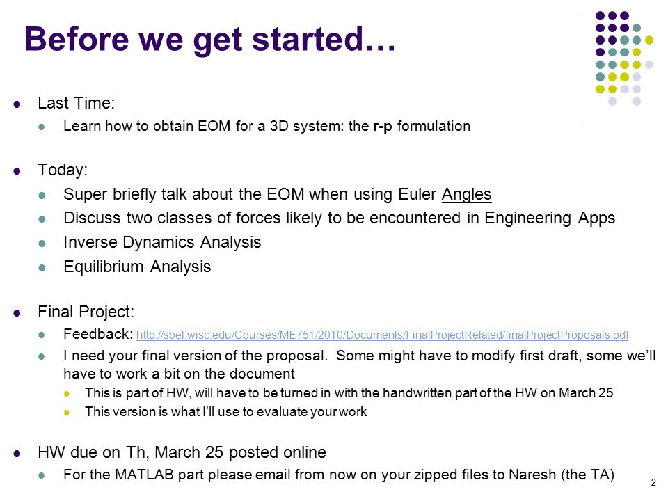 Before we get started… Last Time: Learn how to obtain EOM for a 3D system: the r-p formulation Today: Super briefly talk about the EOM when using Euler Angles Discuss two classes of forces likely to be encountered in Engineering Apps Inverse Dynamics Analysis Equilibrium Analysis Final Project: Feedback: http://sbel.wisc.edu/Courses/ME751/2010/Documents/FinalProjectRelated/finalProjectProposals.pdf http://sbel.wisc.edu/Courses/ME751/2010/Documents/FinalProjectRelated/finalProjectProposals.pdf I need your final version of the proposal.