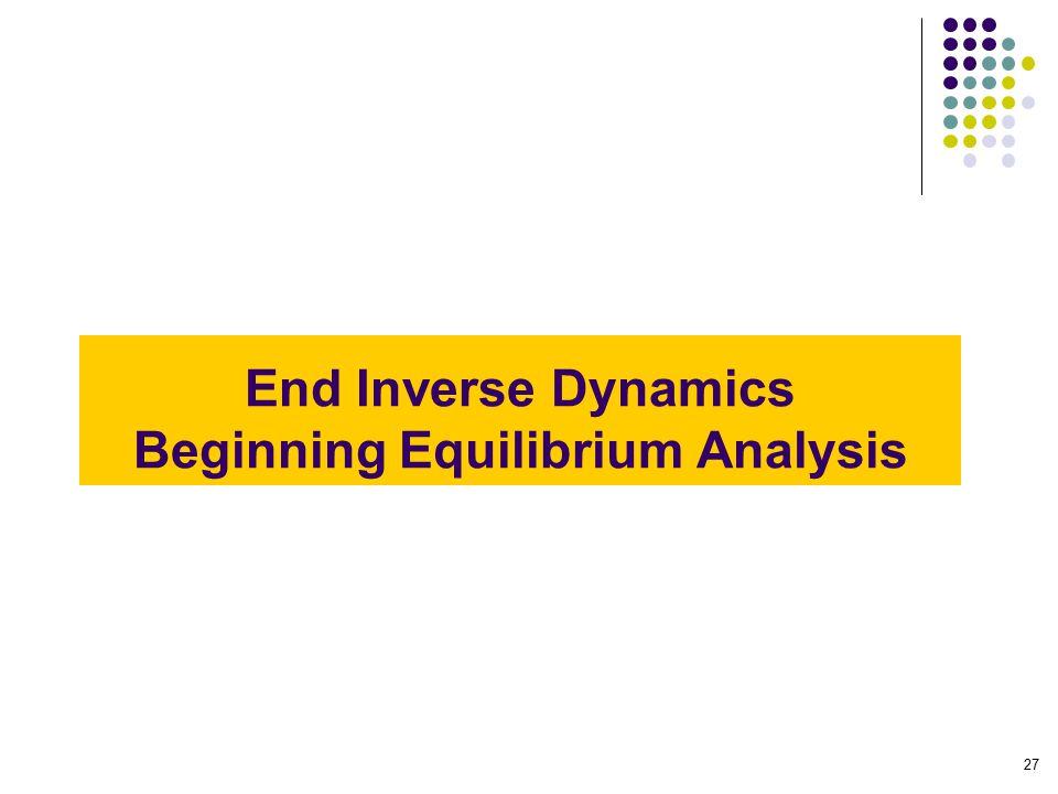 End Inverse Dynamics Beginning Equilibrium Analysis 27