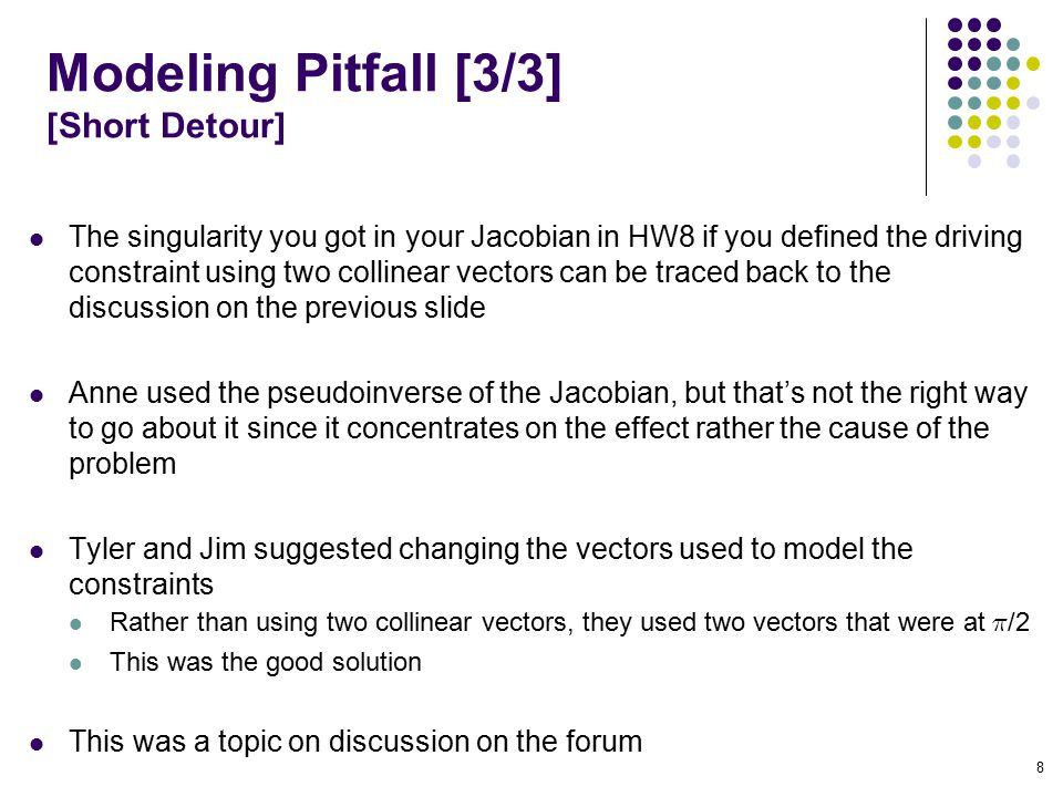 Modeling Pitfall [3/3] [Short Detour] The singularity you got in your Jacobian in HW8 if you defined the driving constraint using two collinear vectors can be traced back to the discussion on the previous slide Anne used the pseudoinverse of the Jacobian, but that's not the right way to go about it since it concentrates on the effect rather the cause of the problem Tyler and Jim suggested changing the vectors used to model the constraints Rather than using two collinear vectors, they used two vectors that were at ¼ /2 This was the good solution This was a topic on discussion on the forum 8