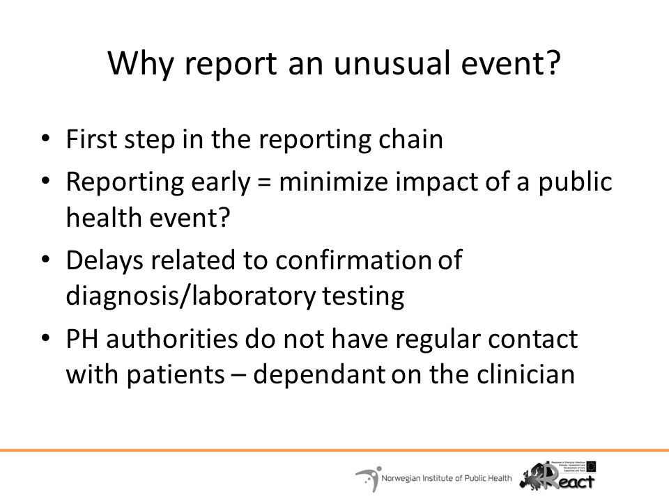 Why report an unusual event? First step in the reporting chain Reporting early = minimize impact of a public health event? Delays related to confirmat