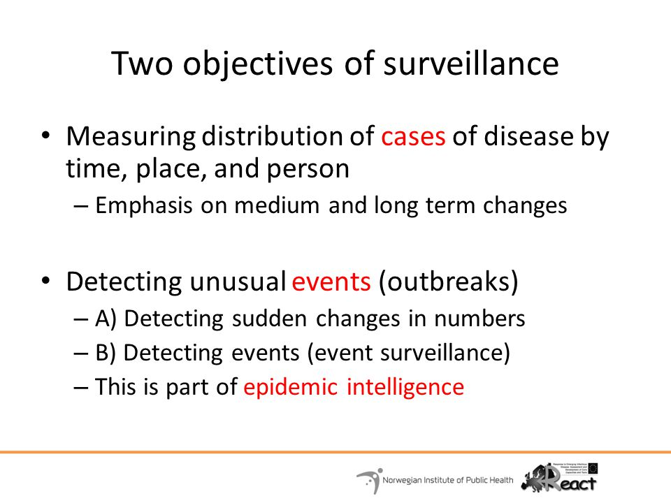 Two objectives of surveillance Measuring distribution of cases of disease by time, place, and person – Emphasis on medium and long term changes Detect