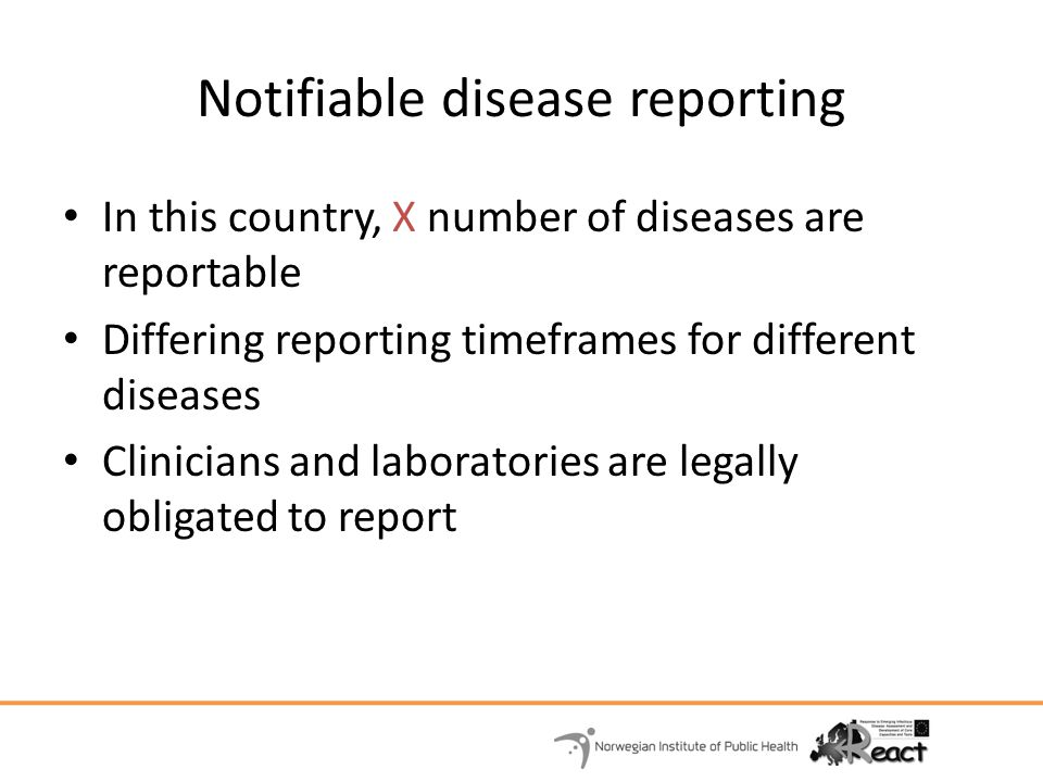 Notifiable disease reporting In this country, X number of diseases are reportable Differing reporting timeframes for different diseases Clinicians and