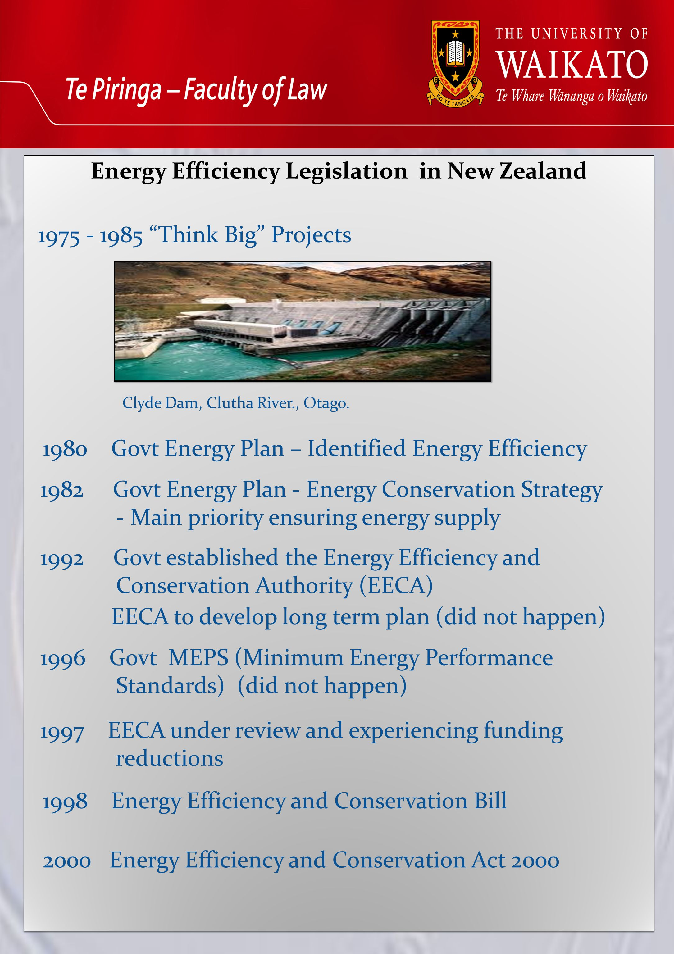 Energy Efficiency Legislation in New Zealand Energy Efficiency Legislation in New Zealand 1975 - 1985 Think Big Projects 1980 Govt Energy Plan – Identified Energy Efficiency 1982 Govt Energy Plan - Energy Conservation Strategy - Main priority ensuring energy supply 1992 Govt established the Energy Efficiency and Conservation Authority (EECA) EECA to develop long term plan (did not happen) 1996 Govt MEPS (Minimum Energy Performance Standards) (did not happen) 1997 EECA under review and experiencing funding reductions 1998 Energy Efficiency and Conservation Bill 2000 Energy Efficiency and Conservation Act 2000 Clyde Dam, Clutha River., Otago.