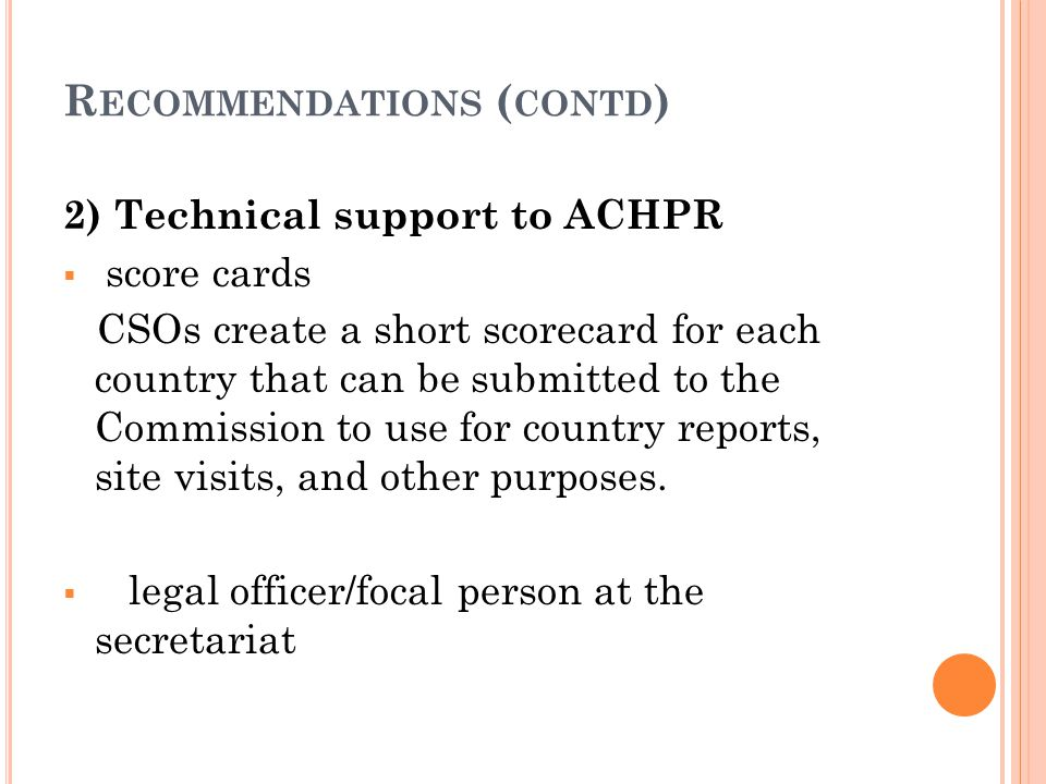 R ECOMMENDATIONS ( CONTD ) 2) Technical support to ACHPR  score cards CSOs create a short scorecard for each country that can be submitted to the Commission to use for country reports, site visits, and other purposes.