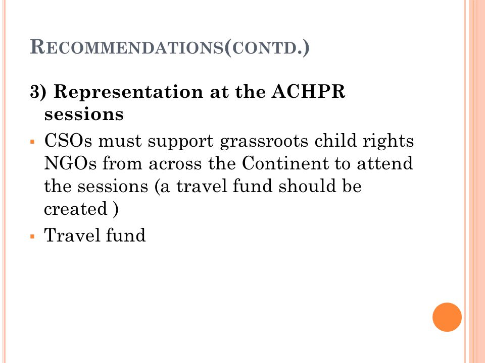 R ECOMMENDATIONS ( CONTD.) 3) Representation at the ACHPR sessions  CSOs must support grassroots child rights NGOs from across the Continent to attend the sessions (a travel fund should be created )  Travel fund