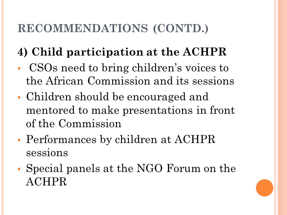 RECOMMENDATIONS (CONTD.) 4) Child participation at the ACHPR  CSOs need to bring children's voices to the African Commission and its sessions  Children should be encouraged and mentored to make presentations in front of the Commission  Performances by children at ACHPR sessions  Special panels at the NGO Forum on the ACHPR