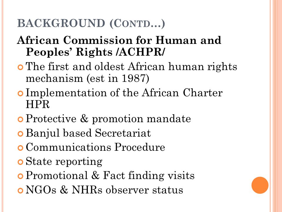 BACKGROUND (C ONTD …) African Commission for Human and Peoples' Rights /ACHPR/ The first and oldest African human rights mechanism (est in 1987) Implementation of the African Charter HPR Protective & promotion mandate Banjul based Secretariat Communications Procedure State reporting Promotional & Fact finding visits NGOs & NHRs observer status