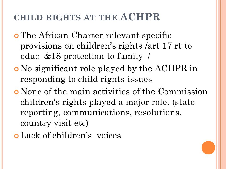 CHILD RIGHTS AT THE ACHPR The African Charter relevant specific provisions on children's rights /art 17 rt to educ &18 protection to family / No significant role played by the ACHPR in responding to child rights issues None of the main activities of the Commission children's rights played a major role.