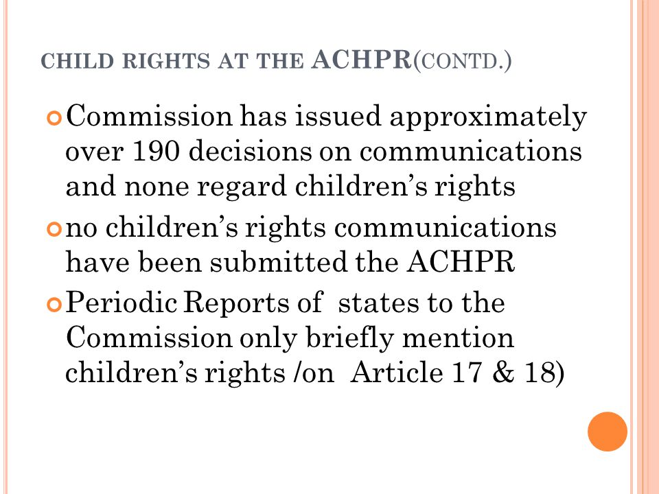 CHILD RIGHTS AT THE ACHPR ( CONTD.) Commission has issued approximately over 190 decisions on communications and none regard children's rights no children's rights communications have been submitted the ACHPR Periodic Reports of states to the Commission only briefly mention children's rights /on Article 17 & 18)