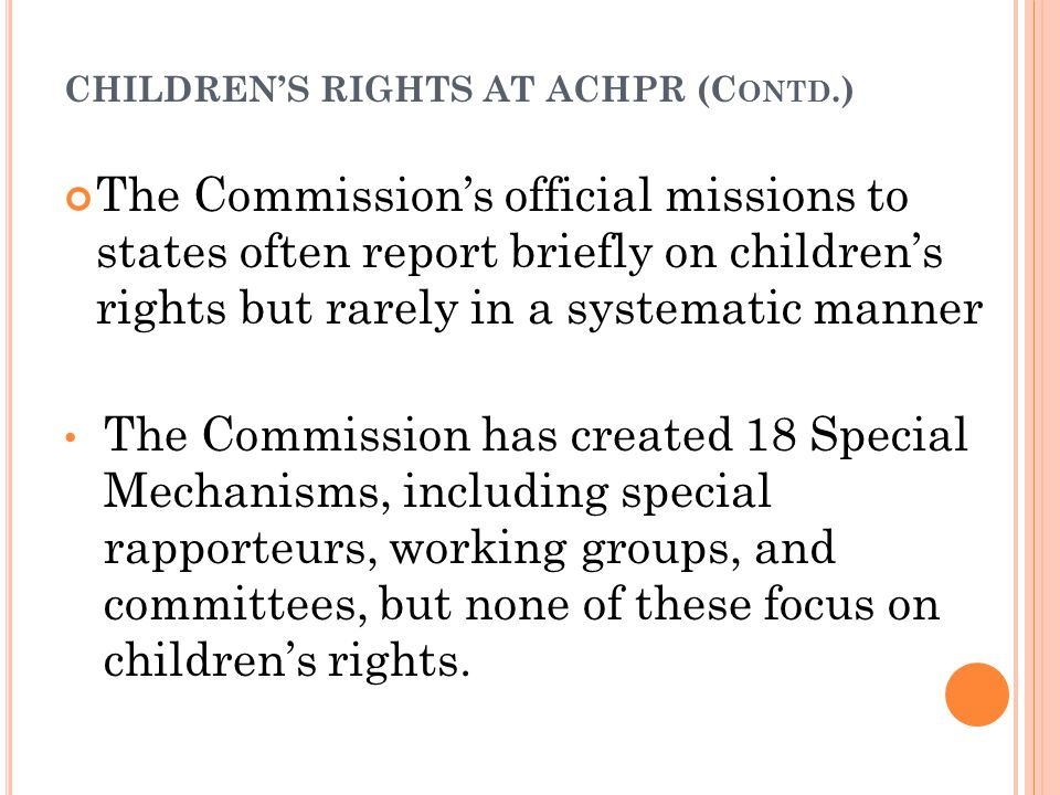 CHILDREN'S RIGHTS AT ACHPR (C ONTD.) The Commission's official missions to states often report briefly on children's rights but rarely in a systematic manner The Commission has created 18 Special Mechanisms, including special rapporteurs, working groups, and committees, but none of these focus on children's rights.