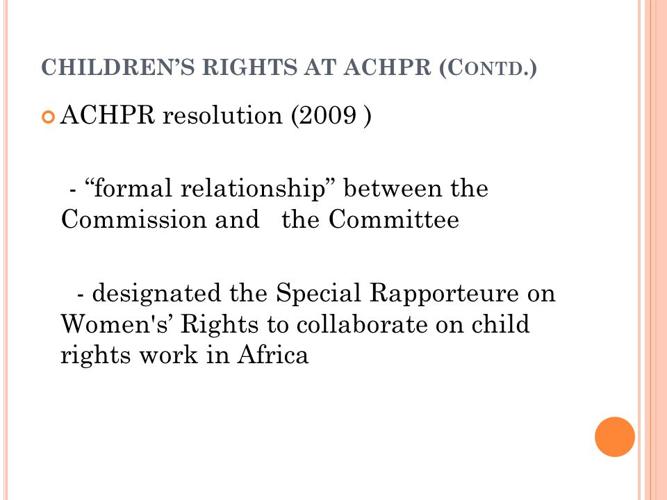 CHILDREN'S RIGHTS AT ACHPR (C ONTD.) ACHPR resolution (2009 ) - formal relationship between the Commission and the Committee - designated the Special Rapporteure on Women s' Rights to collaborate on child rights work in Africa