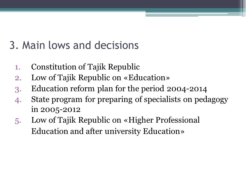 3. Main lows and decisions 1.Constitution of Tajik Republic 2.Low of Tajik Republic on «Education» 3.Education reform plan for the period 2004-2014 4.