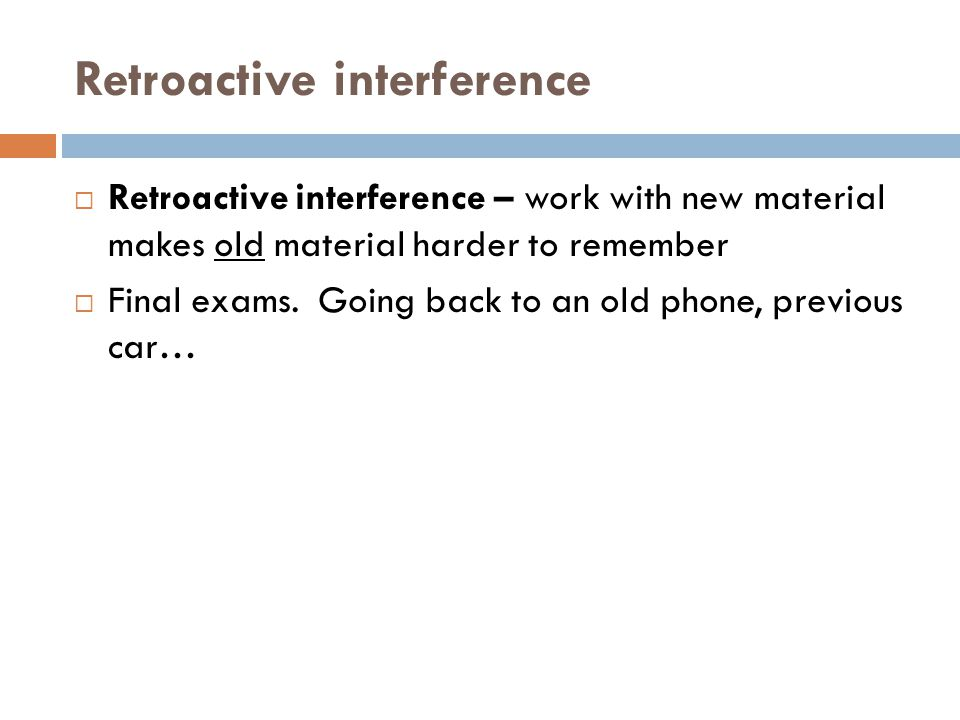 Retroactive interference  Retroactive interference – work with new material makes old material harder to remember  Final exams.