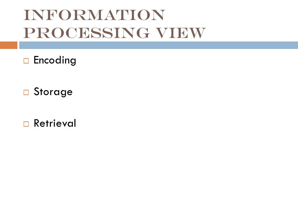 Information processing view  Encoding  Storage  Retrieval