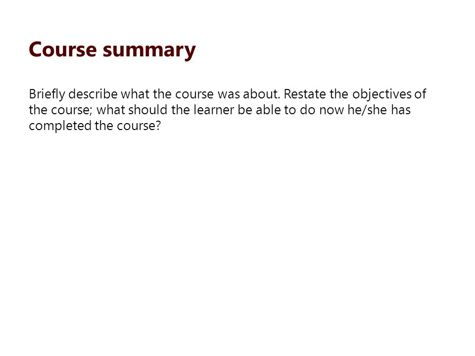 Briefly describe what the course was about. Restate the objectives of the course; what should the learner be able to do now he/she has completed the c