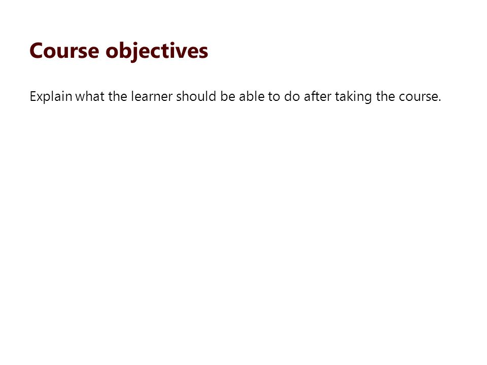Explain what the learner should be able to do after taking the course. Course objectives