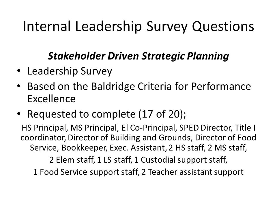Internal Leadership Survey Questions Stakeholder Driven Strategic Planning Leadership Survey Based on the Baldridge Criteria for Performance Excellence Requested to complete (17 of 20); HS Principal, MS Principal, El Co-Principal, SPED Director, Title I coordinator, Director of Building and Grounds, Director of Food Service, Bookkeeper, Exec.