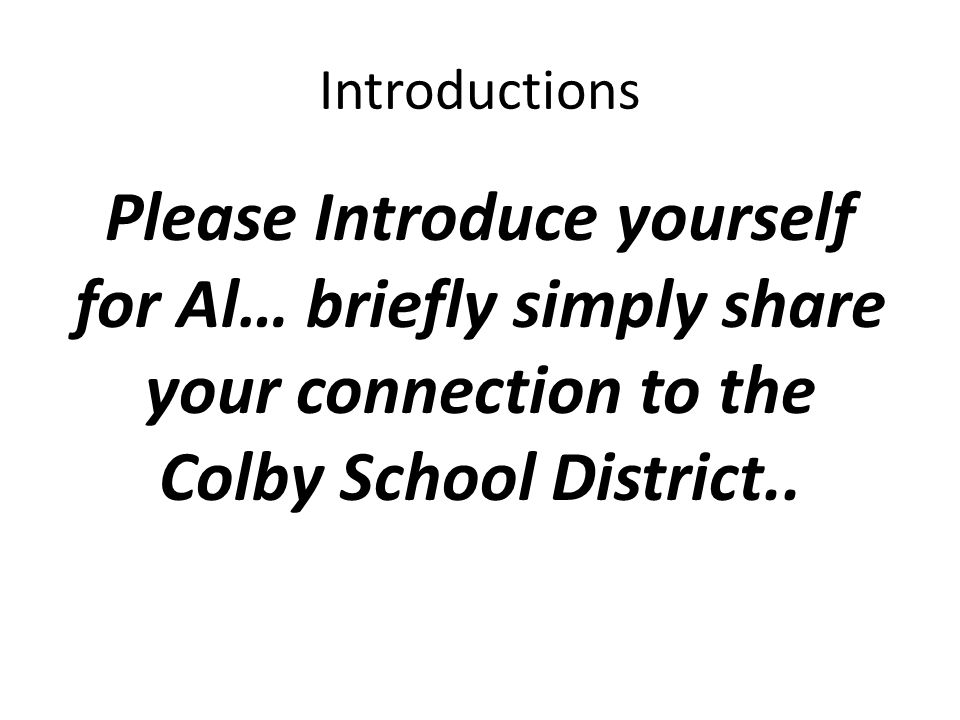Introductions Please Introduce yourself for Al… briefly simply share your connection to the Colby School District..