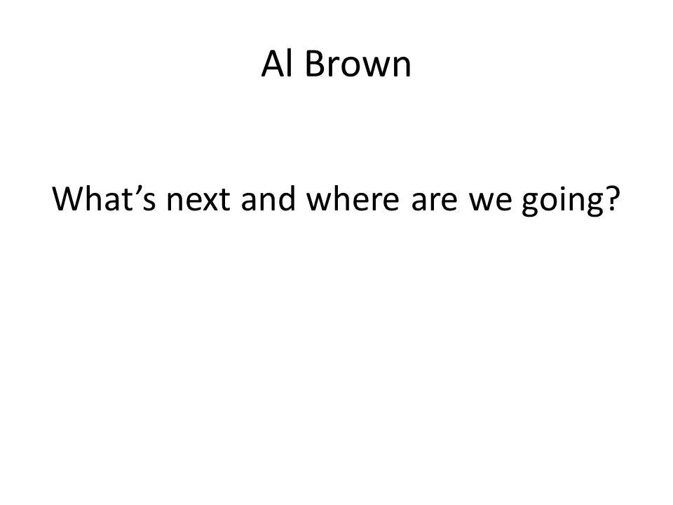 Al Brown What's next and where are we going