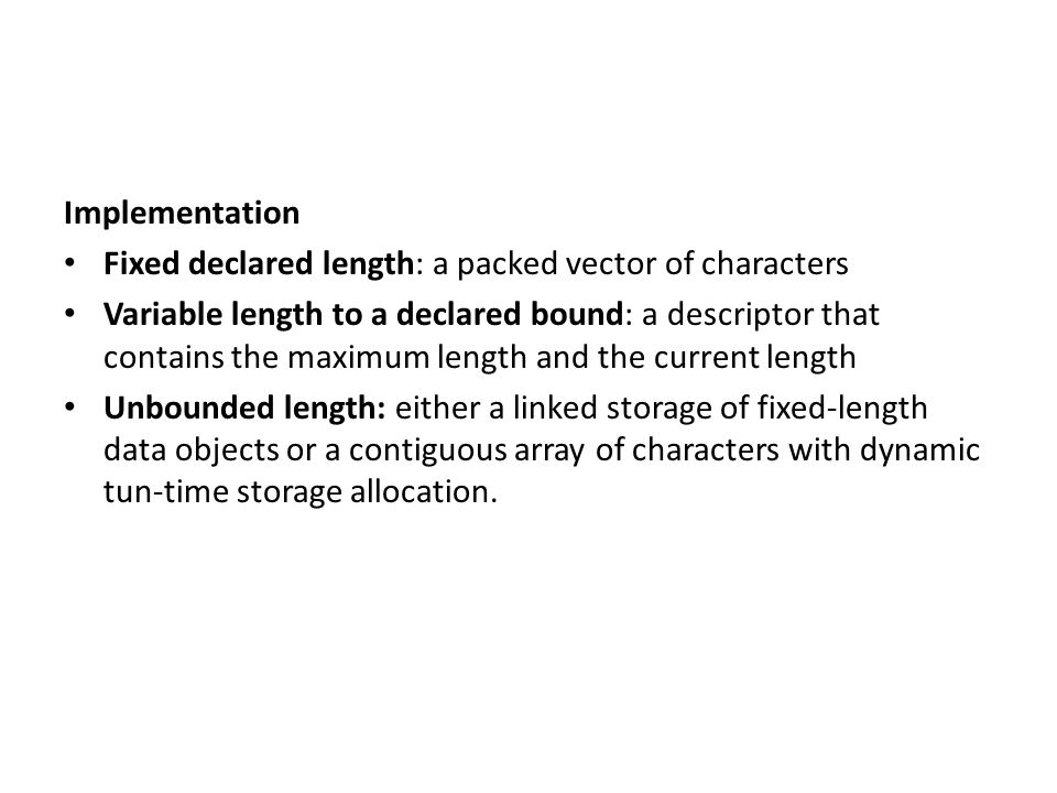 Implementation Fixed declared length: a packed vector of characters Variable length to a declared bound: a descriptor that contains the maximum length