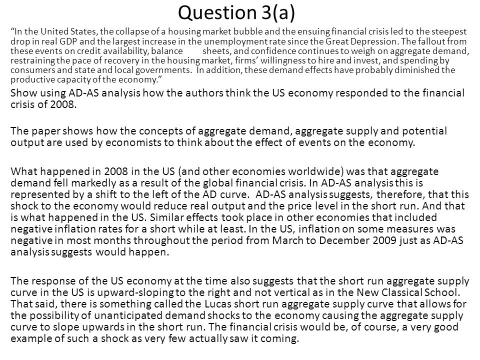 Question 3(a) In the United States, the collapse of a housing market bubble and the ensuing financial crisis led to the steepest drop in real GDP and the largest increase in the unemployment rate since the Great Depression.