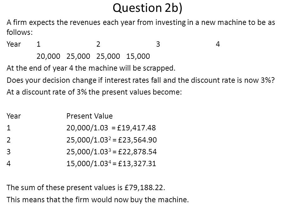 Question 2b) A firm expects the revenues each year from investing in a new machine to be as follows: Year1234 20,000 25,00025,00015,000 At the end of year 4 the machine will be scrapped.