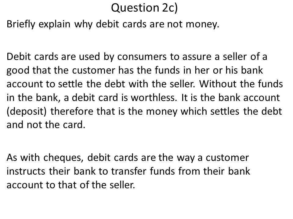 Question 2c) Briefly explain why debit cards are not money.