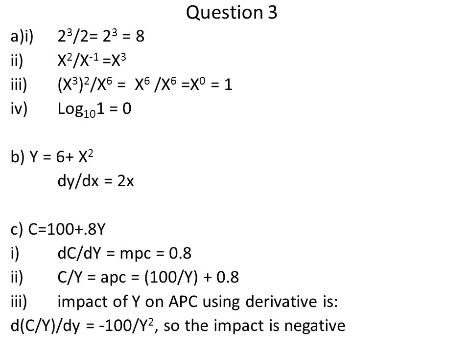 Question 3 a)i)2 3 /2= 2 3 = 8 ii)X 2 /X -1 =X 3 iii)(X 3 ) 2 /X 6 = X 6 /X 6 =X 0 = 1 iv)Log 10 1 = 0 b) Y = 6+ X 2 dy/dx = 2x c) C=100+.8Y i)dC/dY = mpc = 0.8 ii)C/Y = apc = (100/Y) + 0.8 iii)impact of Y on APC using derivative is: d(C/Y)/dy = -100/Y 2, so the impact is negative