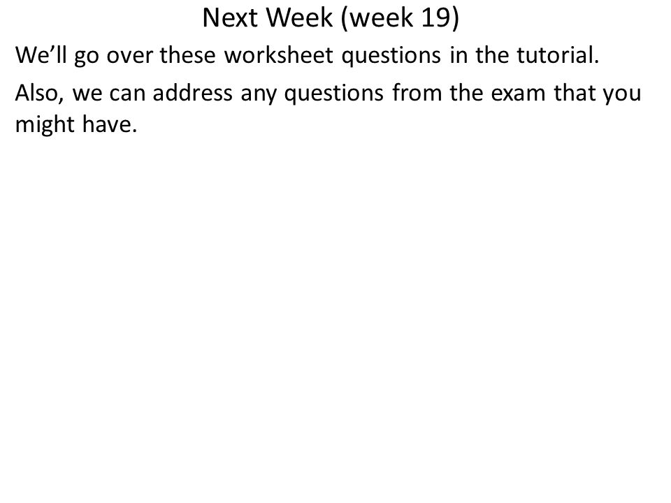 Next Week (week 19) We'll go over these worksheet questions in the tutorial.