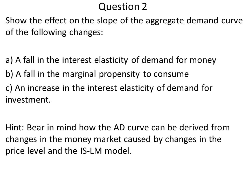 Question 2 Show the effect on the slope of the aggregate demand curve of the following changes: a) A fall in the interest elasticity of demand for money b) A fall in the marginal propensity to consume c) An increase in the interest elasticity of demand for investment.