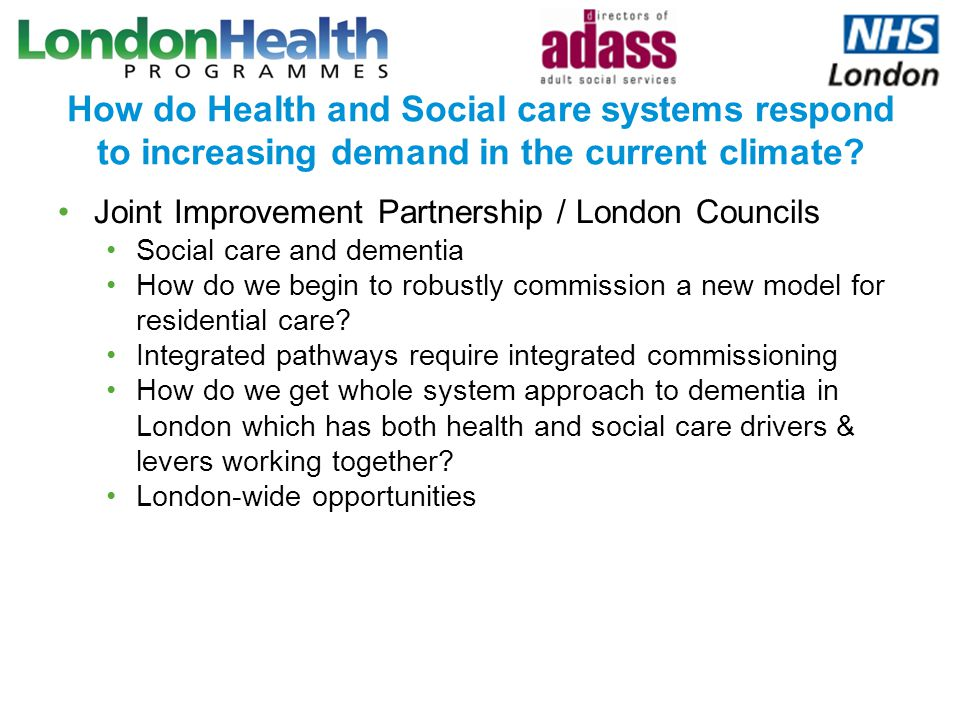 How do Health and Social care systems respond to increasing demand in the current climate? Joint Improvement Partnership / London Councils Social care